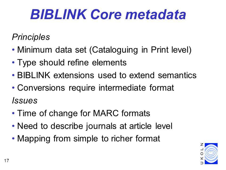 17 BIBLINK Core metadata Principles Minimum data set (Cataloguing in Print level) Type should refine elements BIBLINK extensions used to extend semantics Conversions require intermediate format Issues Time of change for MARC formats Need to describe journals at article level Mapping from simple to richer format