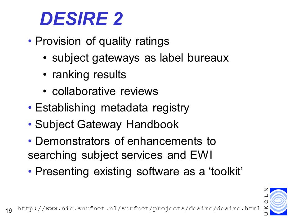 19 DESIRE 2 Provision of quality ratings subject gateways as label bureaux ranking results collaborative reviews Establishing metadata registry Subject Gateway Handbook Demonstrators of enhancements to searching subject services and EWI Presenting existing software as a toolkit http://www.nic.surfnet.nl/surfnet/projects/desire/desire.html