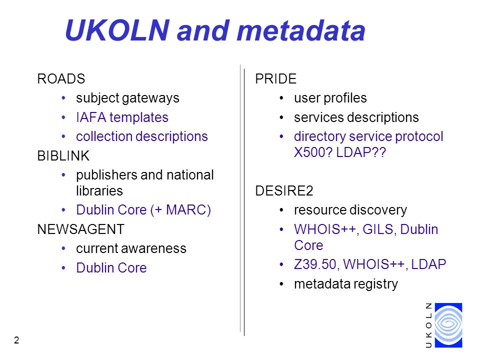 2 UKOLN and metadata ROADS subject gateways IAFA templates collection descriptions BIBLINK publishers and national libraries Dublin Core (+ MARC) NEWSAGENT current awareness Dublin Core PRIDE user profiles services descriptions directory service protocol X500.