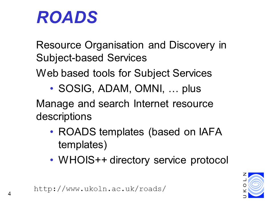 4 ROADS Resource Organisation and Discovery in Subject-based Services Web based tools for Subject Services SOSIG, ADAM, OMNI, … plus Manage and search Internet resource descriptions ROADS templates (based on IAFA templates) WHOIS++ directory service protocol http://www.ukoln.ac.uk/roads/