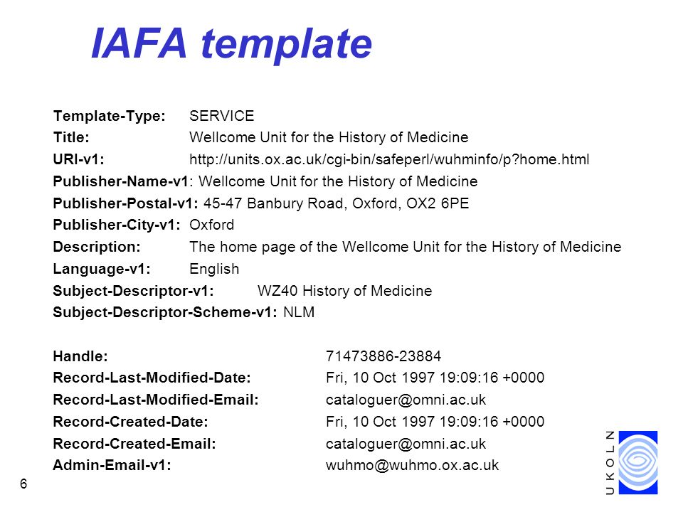 6 IAFA template Template-Type: SERVICE Title: Wellcome Unit for the History of Medicine URI-v1: http://units.ox.ac.uk/cgi-bin/safeperl/wuhminfo/p home.html Publisher-Name-v1: Wellcome Unit for the History of Medicine Publisher-Postal-v1: 45-47 Banbury Road, Oxford, OX2 6PE Publisher-City-v1: Oxford Description: The home page of the Wellcome Unit for the History of Medicine Language-v1: English Subject-Descriptor-v1: WZ40 History of Medicine Subject-Descriptor-Scheme-v1: NLM Handle: 71473886-23884 Record-Last-Modified-Date: Fri, 10 Oct 1997 19:09:16 +0000 Record-Last-Modified-Email: cataloguer@omni.ac.uk Record-Created-Date: Fri, 10 Oct 1997 19:09:16 +0000 Record-Created-Email: cataloguer@omni.ac.uk Admin-Email-v1: wuhmo@wuhmo.ox.ac.uk