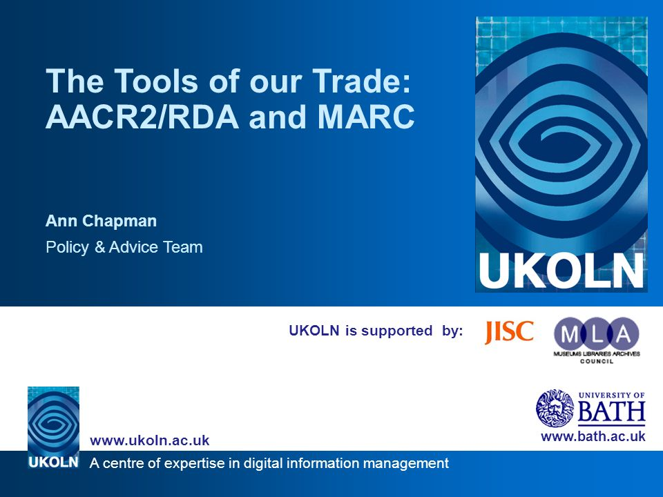 A centre of expertise in digital information management www.ukoln.ac.uk www.bath.ac.uk UKOLN is supported by: The Tools of our Trade: AACR2/RDA and MARC Ann Chapman Policy & Advice Team