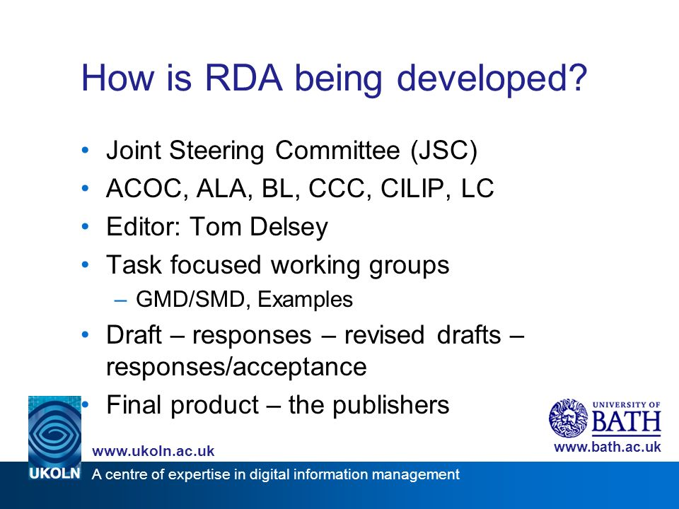 A centre of expertise in digital information management www.ukoln.ac.uk www.bath.ac.uk How is RDA being developed.