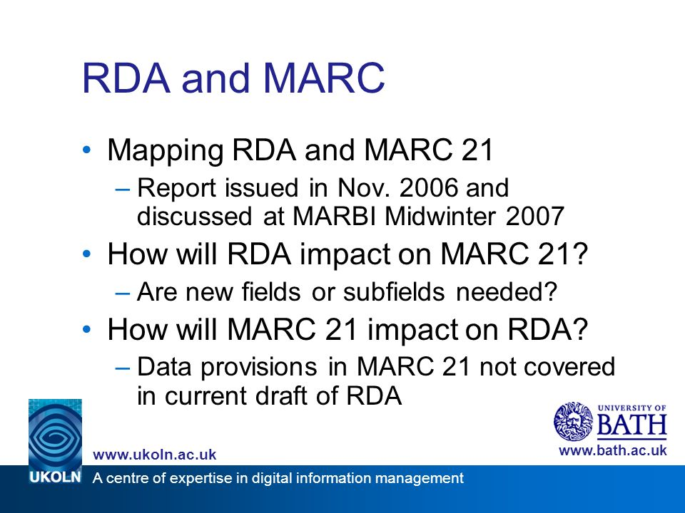 A centre of expertise in digital information management www.ukoln.ac.uk www.bath.ac.uk RDA and MARC Mapping RDA and MARC 21 –Report issued in Nov.