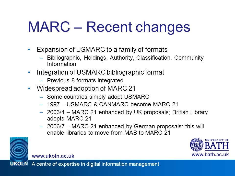 A centre of expertise in digital information management www.ukoln.ac.uk www.bath.ac.uk MARC – Recent changes Expansion of USMARC to a family of formats –Bibliographic, Holdings, Authority, Classification, Community Information Integration of USMARC bibliographic format –Previous 8 formats integrated Widespread adoption of MARC 21 –Some countries simply adopt USMARC –1997 – USMARC & CANMARC become MARC 21 –2003/4 – MARC 21 enhanced by UK proposals; British Library adopts MARC 21 –2006/7 – MARC 21 enhanced by German proposals: this will enable libraries to move from MAB to MARC 21