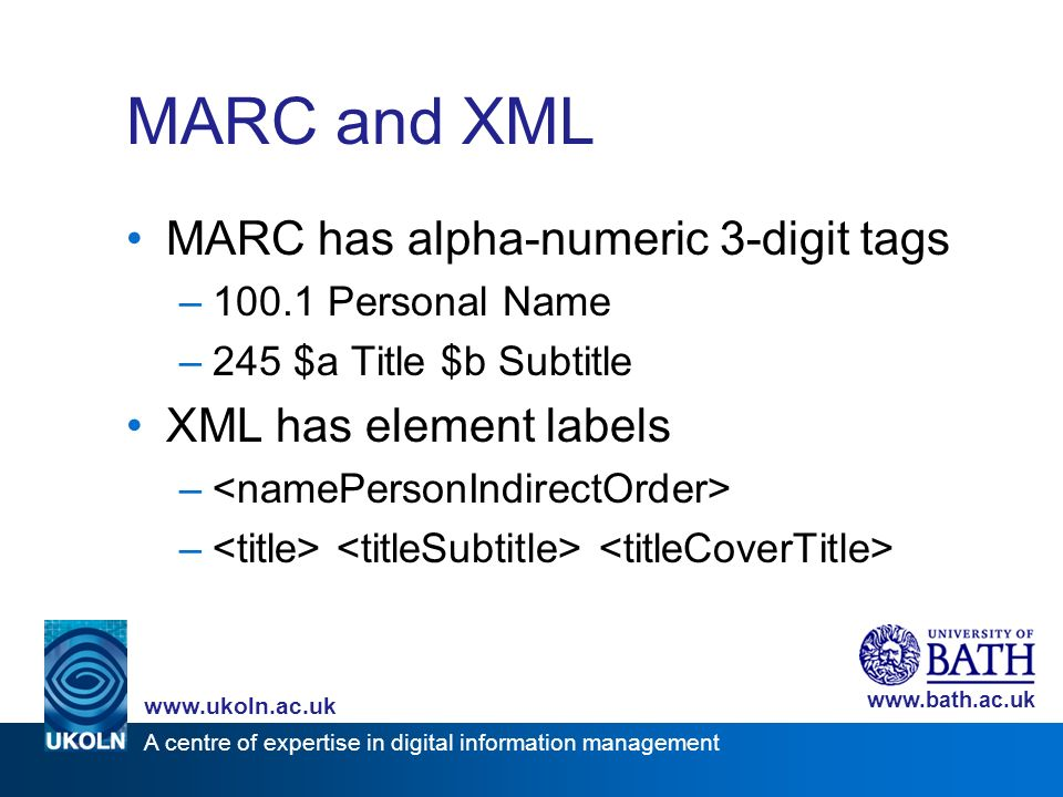 A centre of expertise in digital information management www.ukoln.ac.uk www.bath.ac.uk MARC and XML MARC has alpha-numeric 3-digit tags –100.1 Personal Name –245 $a Title $b Subtitle XML has element labels –