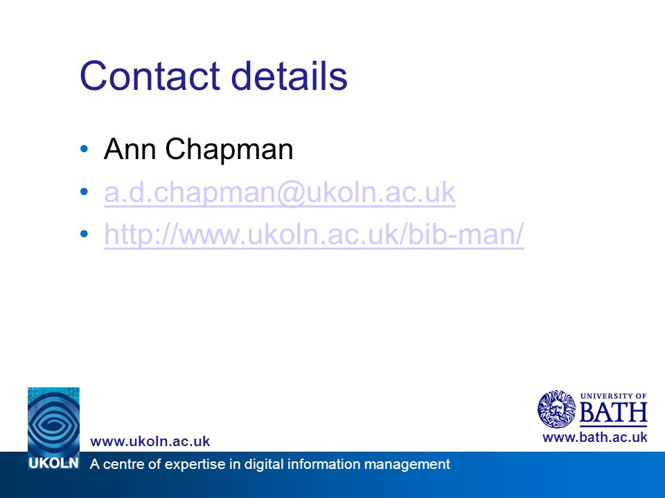 A centre of expertise in digital information management www.ukoln.ac.uk www.bath.ac.uk Contact details Ann Chapman a.d.chapman@ukoln.ac.uk http://www.ukoln.ac.uk/bib-man/
