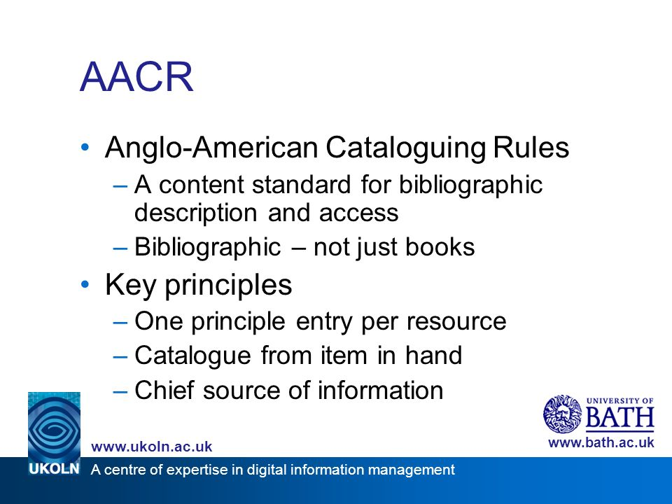 A centre of expertise in digital information management www.ukoln.ac.uk www.bath.ac.uk AACR Anglo-American Cataloguing Rules –A content standard for bibliographic description and access –Bibliographic – not just books Key principles –One principle entry per resource –Catalogue from item in hand –Chief source of information