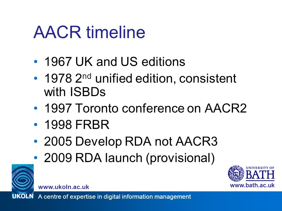 A centre of expertise in digital information management www.ukoln.ac.uk www.bath.ac.uk AACR timeline 1967 UK and US editions 1978 2 nd unified edition, consistent with ISBDs 1997 Toronto conference on AACR2 1998 FRBR 2005 Develop RDA not AACR3 2009 RDA launch (provisional)