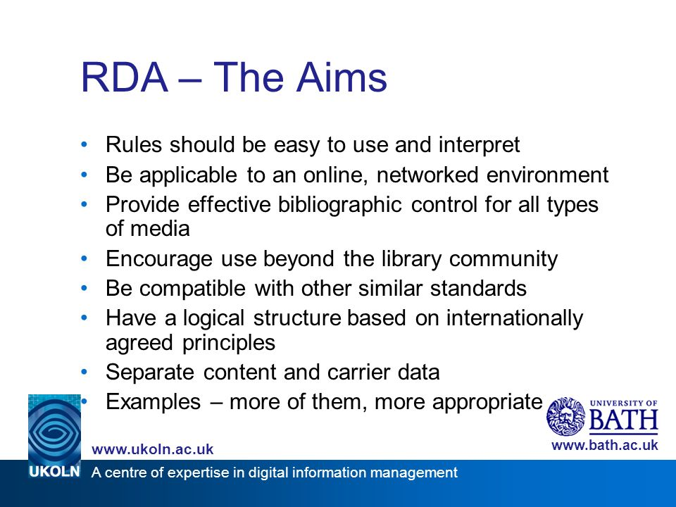 A centre of expertise in digital information management www.ukoln.ac.uk www.bath.ac.uk RDA – The Aims Rules should be easy to use and interpret Be applicable to an online, networked environment Provide effective bibliographic control for all types of media Encourage use beyond the library community Be compatible with other similar standards Have a logical structure based on internationally agreed principles Separate content and carrier data Examples – more of them, more appropriate