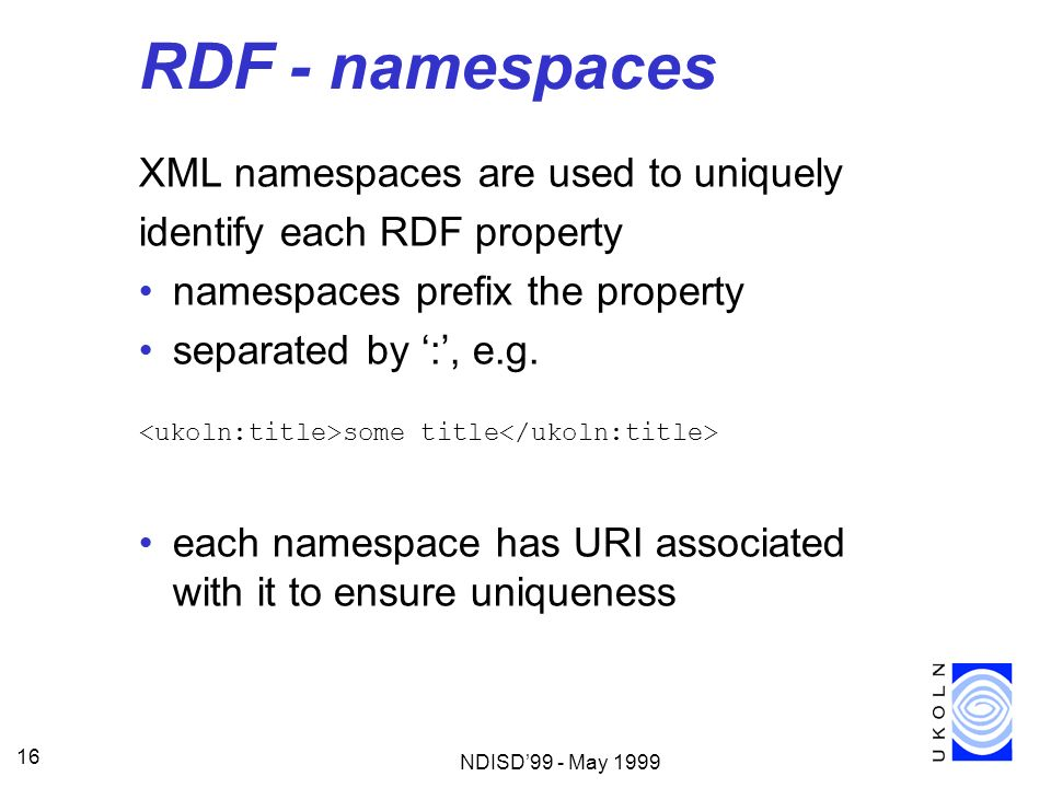 NDISD99 - May 1999 16 RDF - namespaces XML namespaces are used to uniquely identify each RDF property namespaces prefix the property separated by :, e