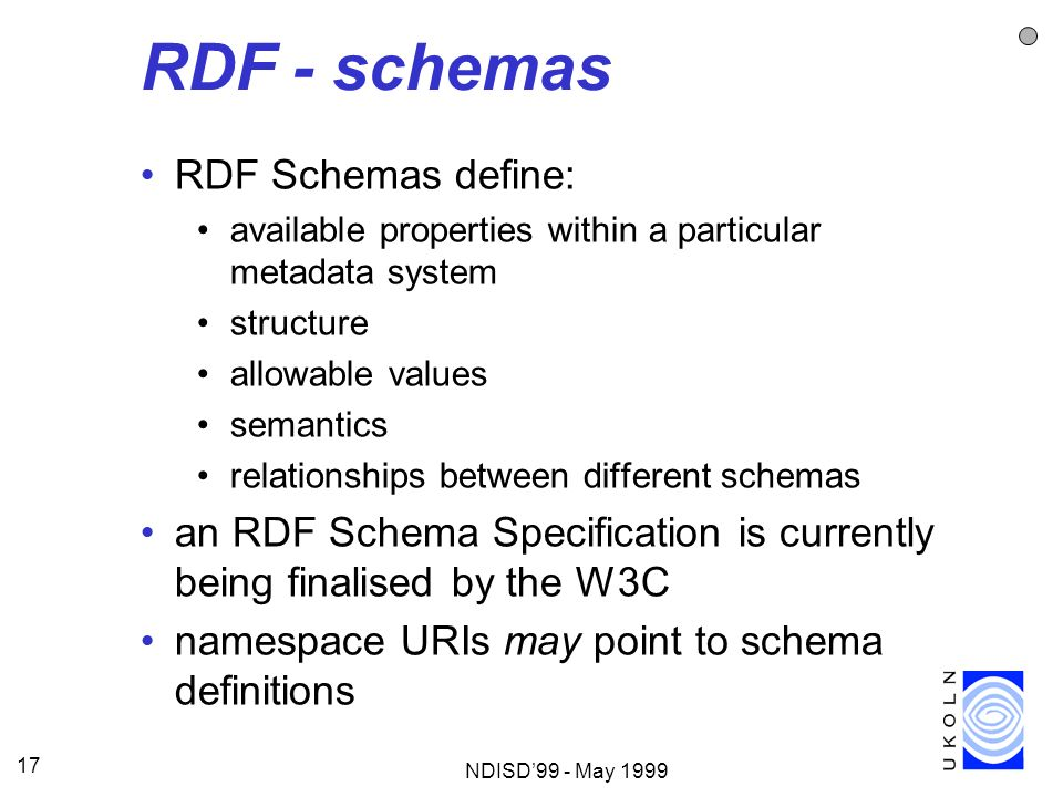 NDISD99 - May 1999 17 RDF - schemas RDF Schemas define: available properties within a particular metadata system structure allowable values semantics