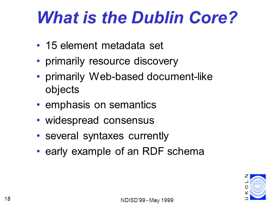 NDISD99 - May 1999 18 What is the Dublin Core? 15 element metadata set primarily resource discovery primarily Web-based document-like objects emphasis