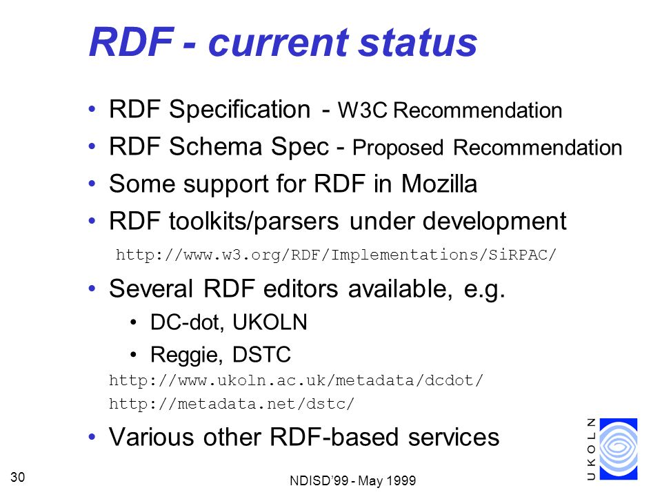 NDISD99 - May 1999 30 RDF - current status RDF Specification - W3C Recommendation RDF Schema Spec - Proposed Recommendation Some support for RDF in Mo
