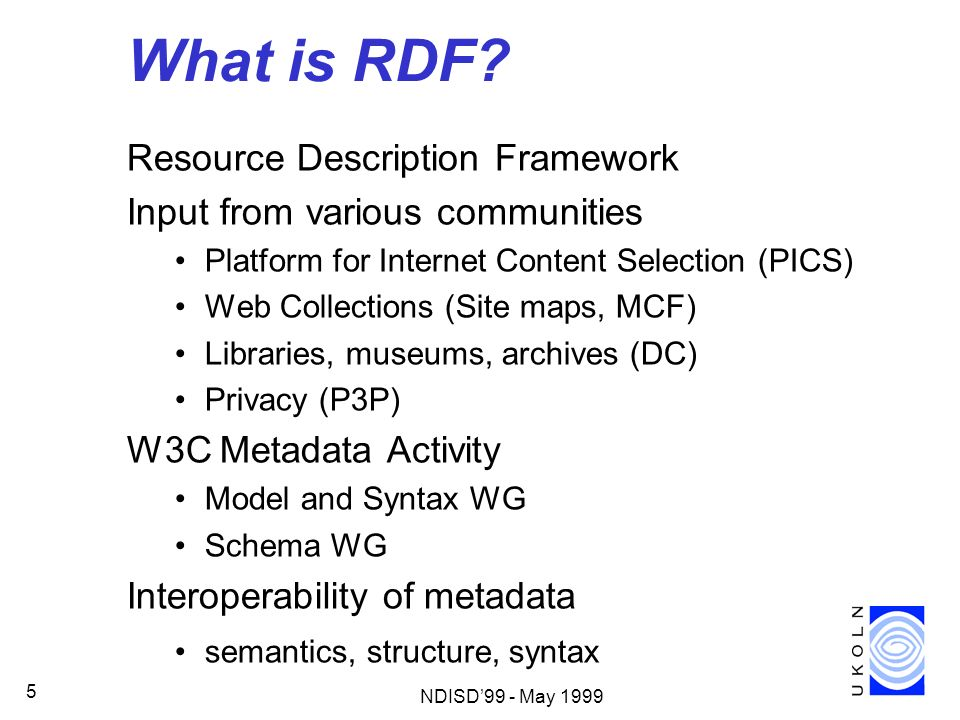 NDISD99 - May 1999 5 What is RDF? Resource Description Framework Input from various communities Platform for Internet Content Selection (PICS) Web Col