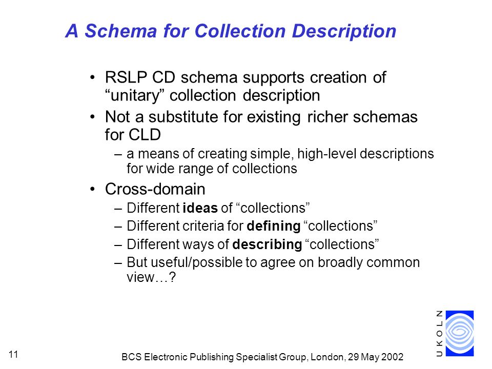 BCS Electronic Publishing Specialist Group, London, 29 May A Schema for Collection Description RSLP CD schema supports creation of unitary collection description Not a substitute for existing richer schemas for CLD –a means of creating simple, high-level descriptions for wide range of collections Cross-domain –Different ideas of collections –Different criteria for defining collections –Different ways of describing collections –But useful/possible to agree on broadly common view…