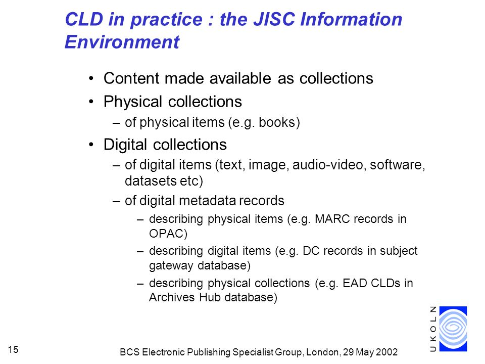BCS Electronic Publishing Specialist Group, London, 29 May CLD in practice : the JISC Information Environment Content made available as collections Physical collections –of physical items (e.g.