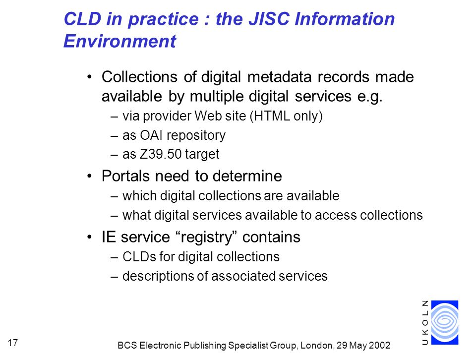 BCS Electronic Publishing Specialist Group, London, 29 May 2002 17 CLD in practice : the JISC Information Environment Collections of digital metadata records made available by multiple digital services e.g.