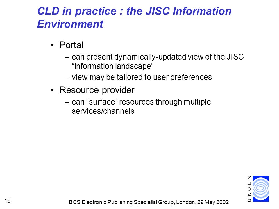 BCS Electronic Publishing Specialist Group, London, 29 May CLD in practice : the JISC Information Environment Portal –can present dynamically-updated view of the JISC information landscape –view may be tailored to user preferences Resource provider –can surface resources through multiple services/channels