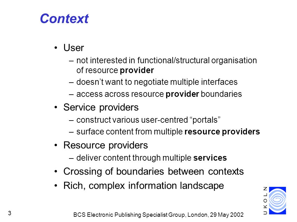 BCS Electronic Publishing Specialist Group, London, 29 May 2002 3 Context User –not interested in functional/structural organisation of resource provider –doesnt want to negotiate multiple interfaces –access across resource provider boundaries Service providers –construct various user-centred portals –surface content from multiple resource providers Resource providers –deliver content through multiple services Crossing of boundaries between contexts Rich, complex information landscape
