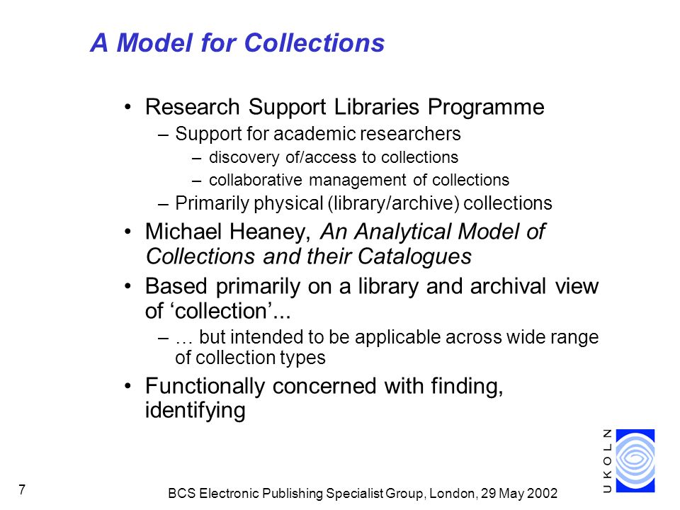 BCS Electronic Publishing Specialist Group, London, 29 May A Model for Collections Research Support Libraries Programme –Support for academic researchers –discovery of/access to collections –collaborative management of collections –Primarily physical (library/archive) collections Michael Heaney, An Analytical Model of Collections and their Catalogues Based primarily on a library and archival view of collection...