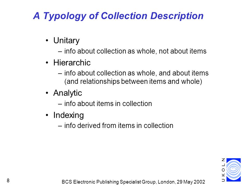 BCS Electronic Publishing Specialist Group, London, 29 May 2002 8 A Typology of Collection Description Unitary –info about collection as whole, not about items Hierarchic –info about collection as whole, and about items (and relationships between items and whole) Analytic –info about items in collection Indexing –info derived from items in collection