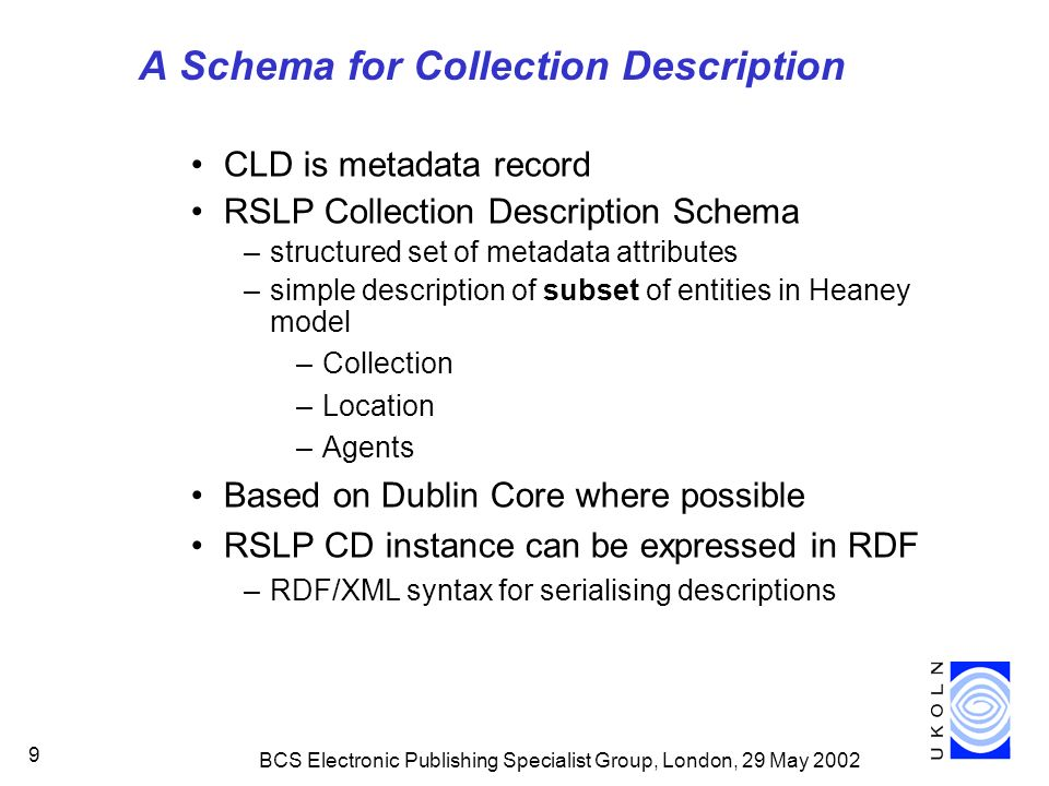 BCS Electronic Publishing Specialist Group, London, 29 May 2002 9 A Schema for Collection Description CLD is metadata record RSLP Collection Description Schema –structured set of metadata attributes –simple description of subset of entities in Heaney model –Collection –Location –Agents Based on Dublin Core where possible RSLP CD instance can be expressed in RDF –RDF/XML syntax for serialising descriptions