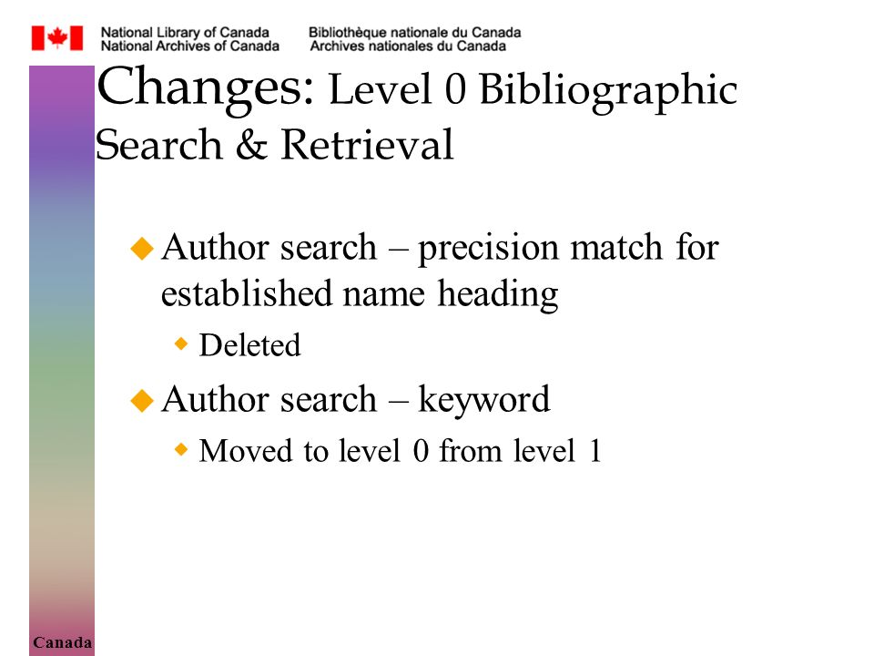 Canada Changes: Level 0 Bibliographic Search & Retrieval Author search – precision match for established name heading Deleted Author search – keyword Moved to level 0 from level 1