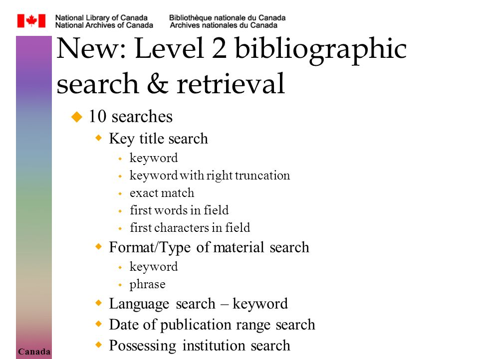 Canada New: Level 2 bibliographic search & retrieval 10 searches Key title search keyword keyword with right truncation exact match first words in field first characters in field Format/Type of material search keyword phrase Language search – keyword Date of publication range search Possessing institution search