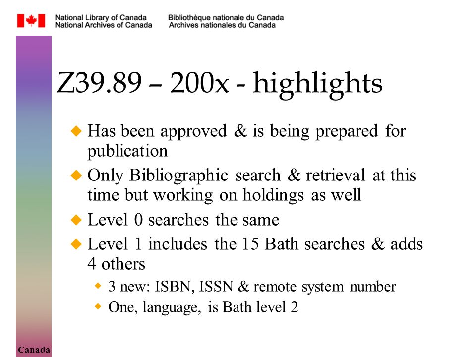 Canada Z39.89 – 200x - highlights Has been approved & is being prepared for publication Only Bibliographic search & retrieval at this time but working on holdings as well Level 0 searches the same Level 1 includes the 15 Bath searches & adds 4 others 3 new: ISBN, ISSN & remote system number One, language, is Bath level 2