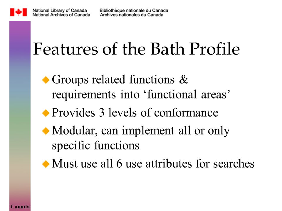 Canada Features of the Bath Profile Groups related functions & requirements into functional areas Provides 3 levels of conformance Modular, can implement all or only specific functions Must use all 6 use attributes for searches