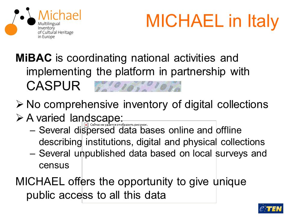 MICHAEL in Italy MiBAC is coordinating national activities and implementing the platform in partnership with CASPUR No comprehensive inventory of digital collections A varied landscape: –Several dispersed data bases online and offline describing institutions, digital and physical collections –Several unpublished data based on local surveys and census MICHAEL offers the opportunity to give unique public access to all this data