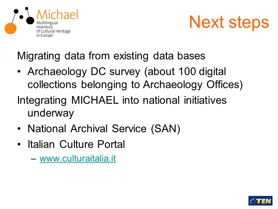 Next steps Migrating data from existing data bases Archaeology DC survey (about 100 digital collections belonging to Archaeology Offices) Integrating MICHAEL into national initiatives underway National Archival Service (SAN) Italian Culture Portal –www.culturaitalia.itwww.culturaitalia.it