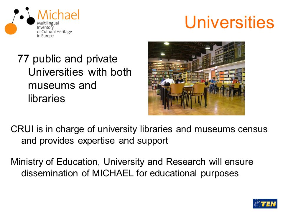CRUI is in charge of university libraries and museums census and provides expertise and support Ministry of Education, University and Research will ensure dissemination of MICHAEL for educational purposes Universities 77 public and private Universities with both museums and libraries