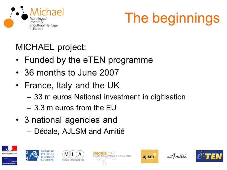The beginnings MICHAEL project: Funded by the eTEN programme 36 months to June 2007 France, Italy and the UK –33 m euros National investment in digitisation –3.3 m euros from the EU 3 national agencies and –Dédale, AJLSM and Amitié