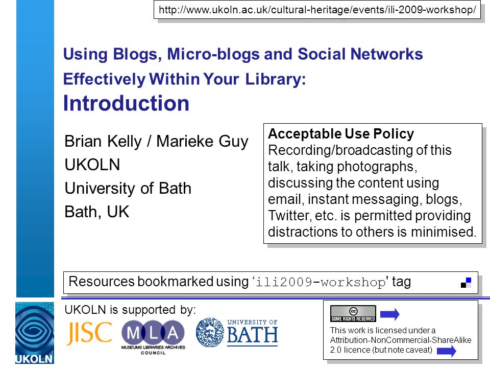 UKOLN is supported by: Using Blogs, Micro-blogs and Social Networks Effectively Within Your Library: Introduction Brian Kelly / Marieke Guy UKOLN University of Bath Bath, UK http://www.ukoln.ac.uk/cultural-heritage/events/ili-2009-workshop/ This work is licensed under a Attribution-NonCommercial-ShareAlike 2.0 licence (but note caveat) Resources bookmarked using ili2009-workshop tag Acceptable Use Policy Recording/broadcasting of this talk, taking photographs, discussing the content using email, instant messaging, blogs, Twitter, etc.