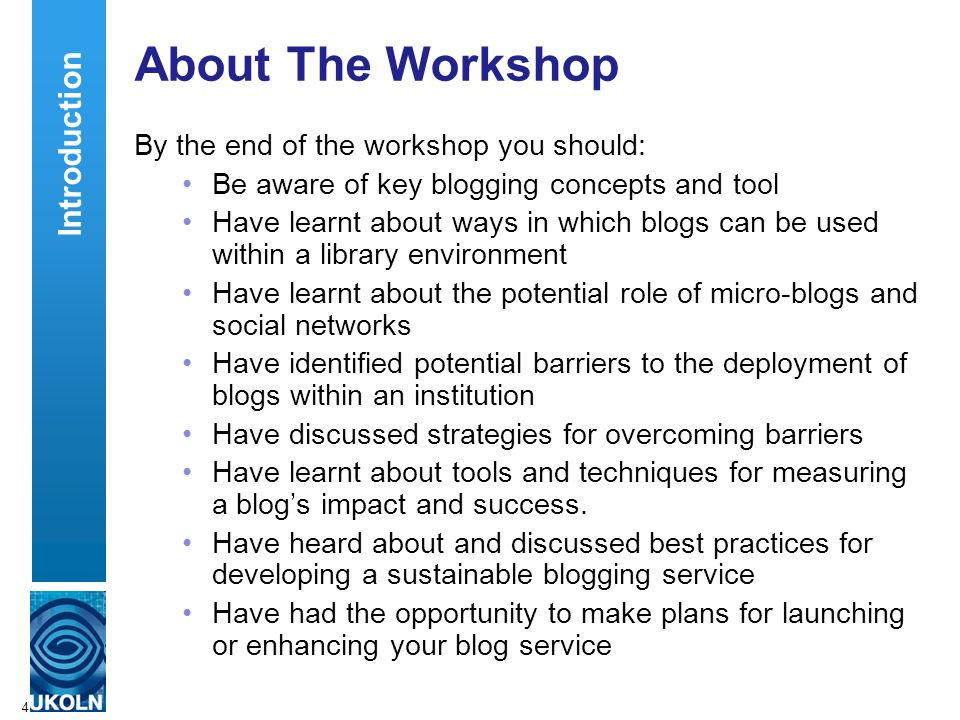 4 About The Workshop By the end of the workshop you should: Be aware of key blogging concepts and tool Have learnt about ways in which blogs can be used within a library environment Have learnt about the potential role of micro-blogs and social networks Have identified potential barriers to the deployment of blogs within an institution Have discussed strategies for overcoming barriers Have learnt about tools and techniques for measuring a blogs impact and success.