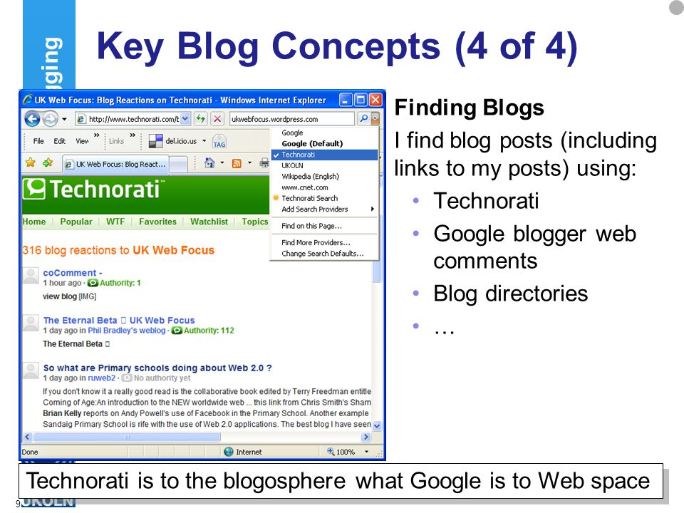 9 Key Blog Concepts (4 of 4) Finding Blogs I find blog posts (including links to my posts) using: Technorati Google blogger web comments Blog directories … Blogging Technorati is to the blogosphere what Google is to Web space