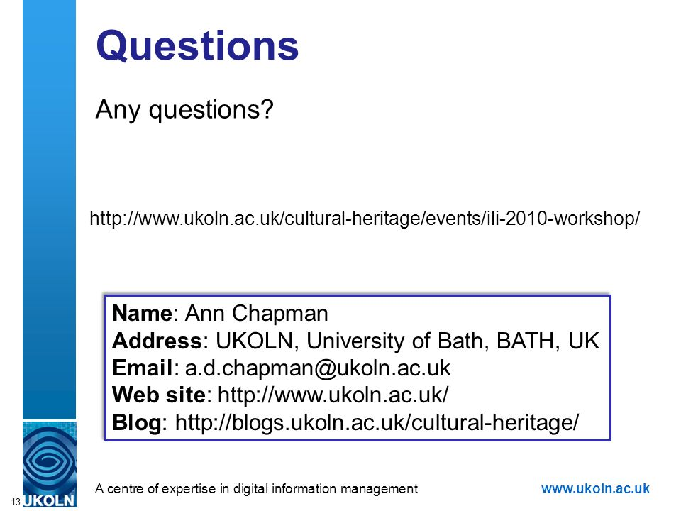 A centre of expertise in digital information managementwww.ukoln.ac.uk Questions Any questions? 13 Name: Ann Chapman Address: UKOLN, University of Bat