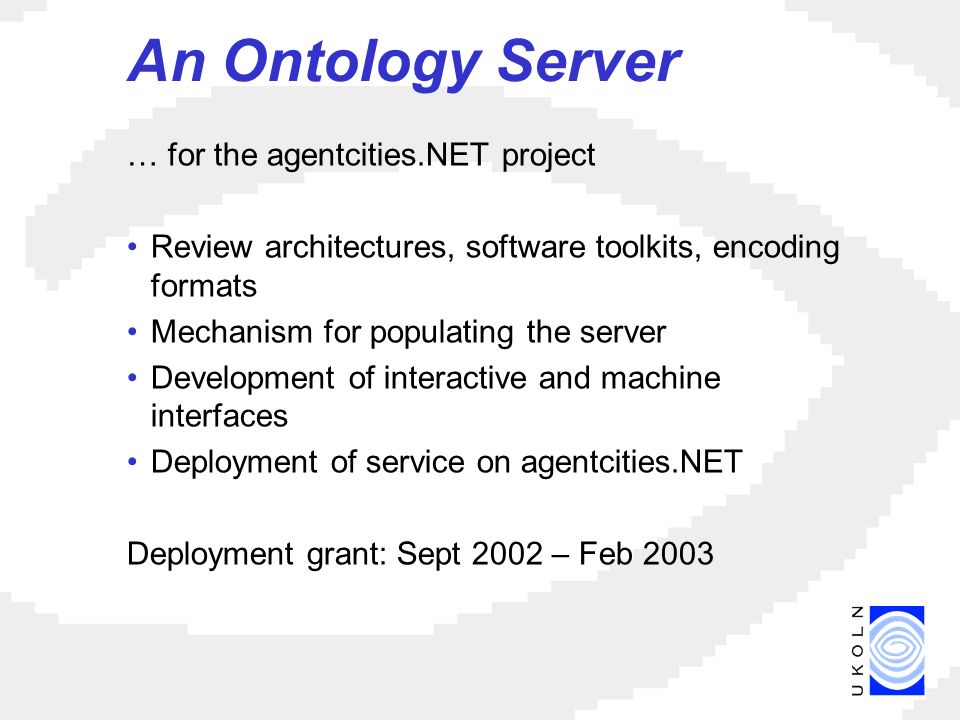 An Ontology Server … for the agentcities.NET project Review architectures, software toolkits, encoding formats Mechanism for populating the server Development of interactive and machine interfaces Deployment of service on agentcities.NET Deployment grant: Sept 2002 – Feb 2003