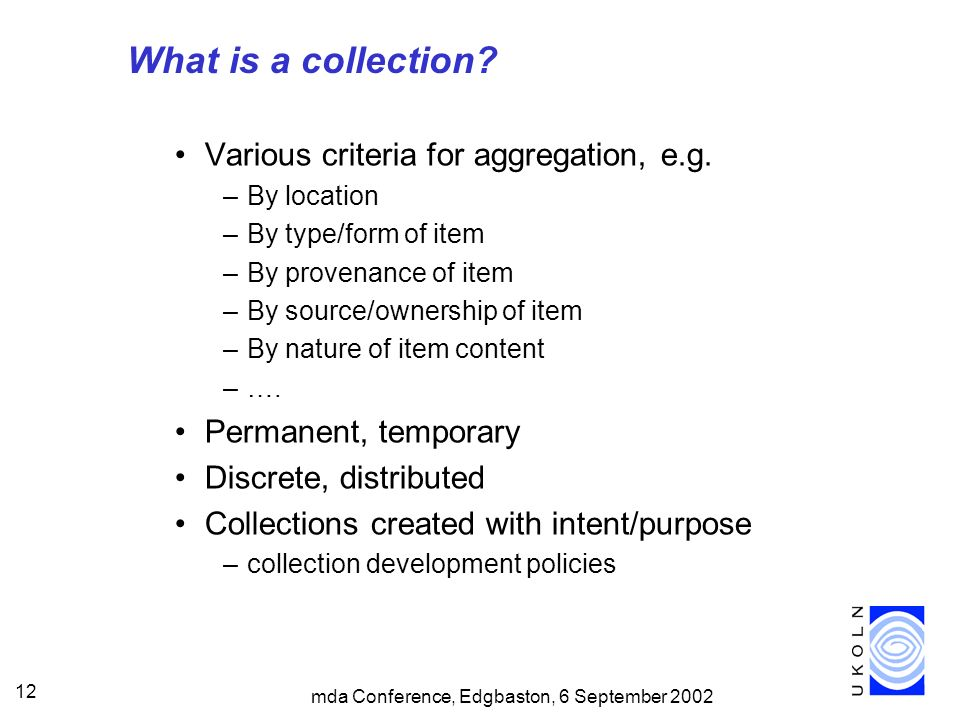mda Conference, Edgbaston, 6 September 2002 12 What is a collection? Various criteria for aggregation, e.g. –By location –By type/form of item –By pro