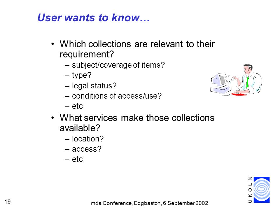 mda Conference, Edgbaston, 6 September 2002 19 User wants to know… Which collections are relevant to their requirement? –subject/coverage of items? –t
