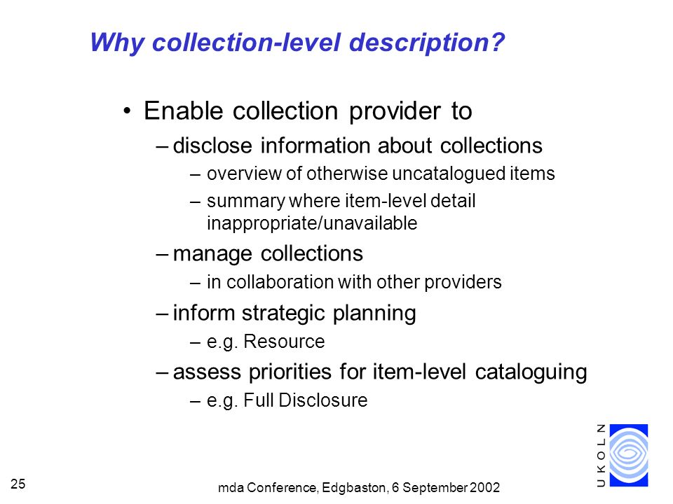 mda Conference, Edgbaston, 6 September 2002 25 Why collection-level description? Enable collection provider to –disclose information about collections