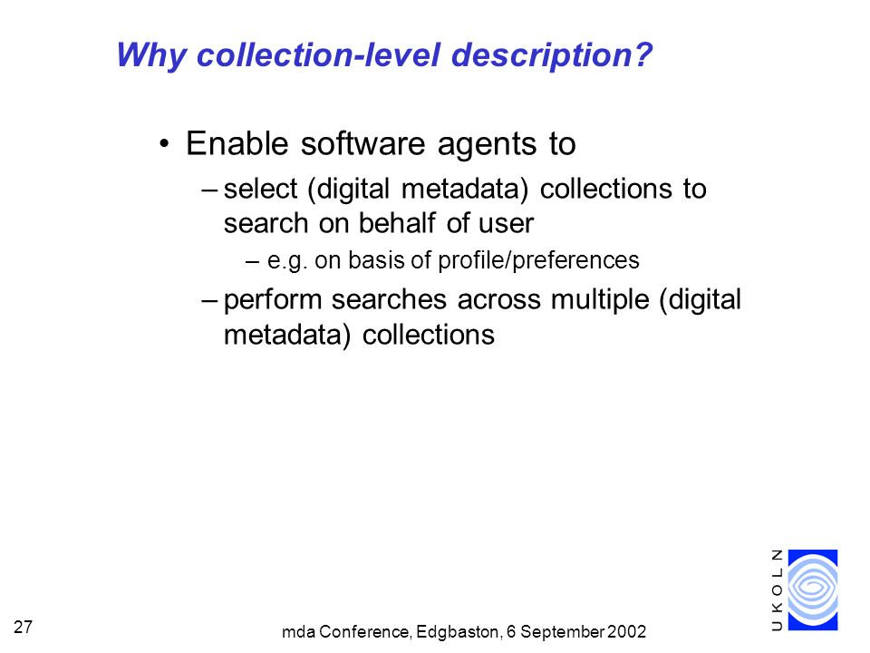 mda Conference, Edgbaston, 6 September 2002 27 Why collection-level description? Enable software agents to –select (digital metadata) collections to s