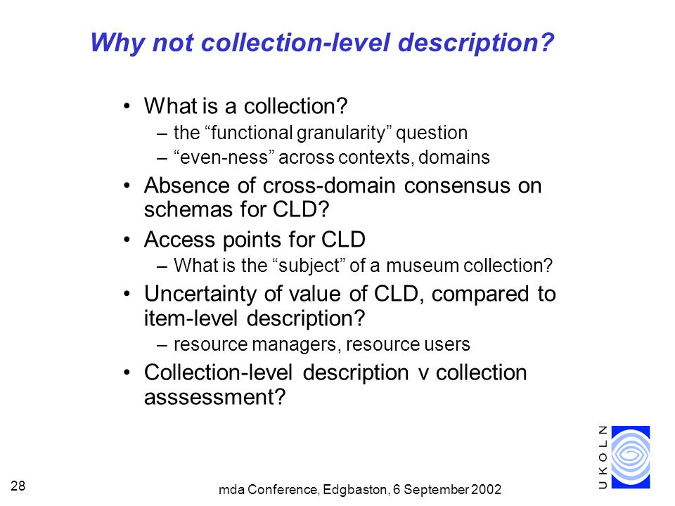 mda Conference, Edgbaston, 6 September 2002 28 Why not collection-level description? What is a collection? –the functional granularity question –even-