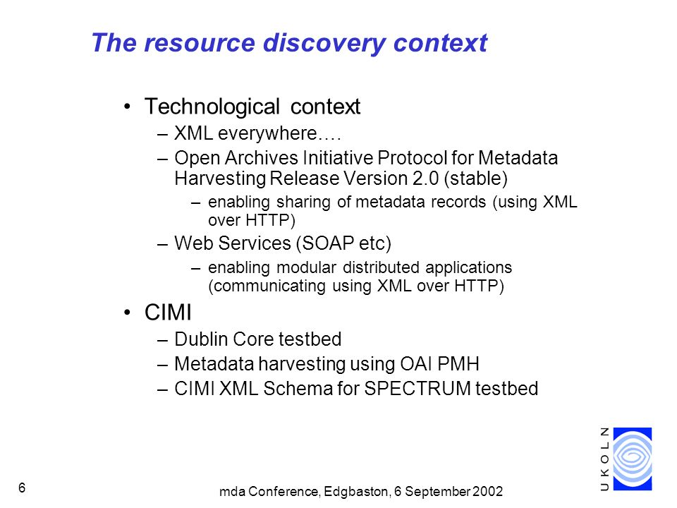 mda Conference, Edgbaston, 6 September 2002 6 The resource discovery context Technological context –XML everywhere…. –Open Archives Initiative Protoco