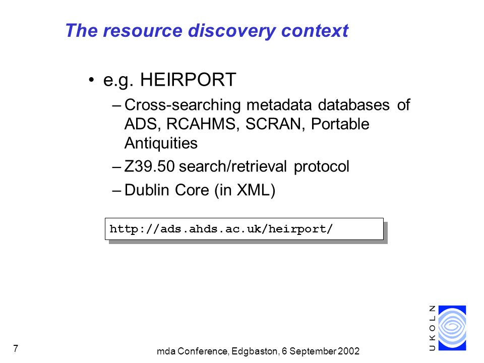 mda Conference, Edgbaston, 6 September 2002 7 The resource discovery context e.g. HEIRPORT –Cross-searching metadata databases of ADS, RCAHMS, SCRAN,