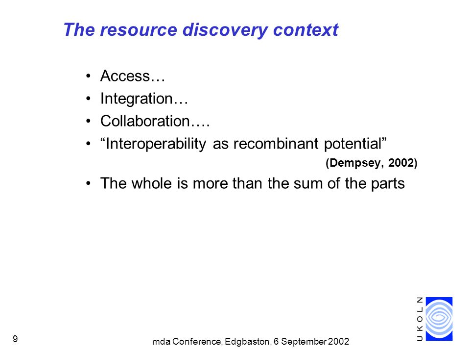 9 The resource discovery context Access… Integration… Collaboration…. Interoperability as recombinant potential (Dempsey, 2002) The whole is more than