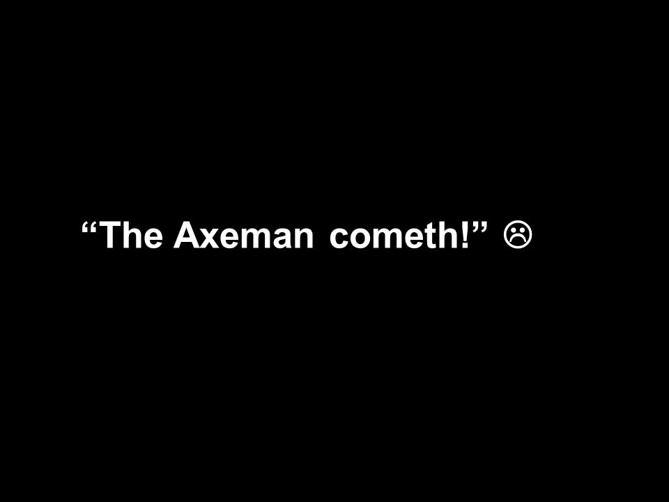 The Axeman cometh!