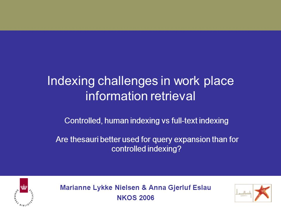 Indexing challenges in work place information retrieval Marianne Lykke Nielsen & Anna Gjerluf Eslau NKOS 2006 Controlled, human indexing vs full-text indexing Are thesauri better used for query expansion than for controlled indexing